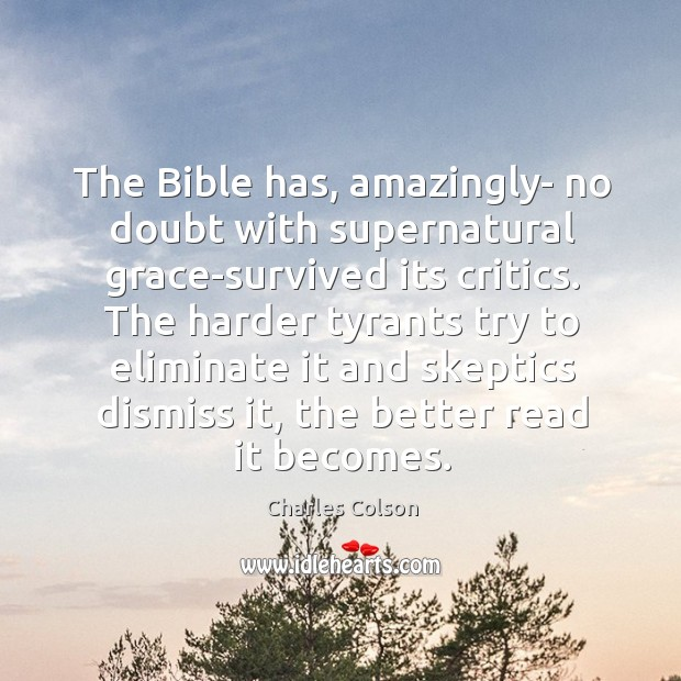 The Bible has, amazingly- no doubt with supernatural grace-survived its critics. The Charles Colson Picture Quote