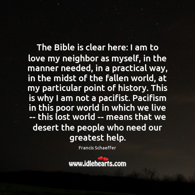 The Bible is clear here: I am to love my neighbor as Francis Schaeffer Picture Quote