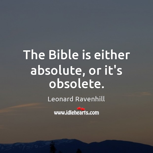 The Bible is either absolute, or it's obsolete. Leonard Ravenhill Picture Quote