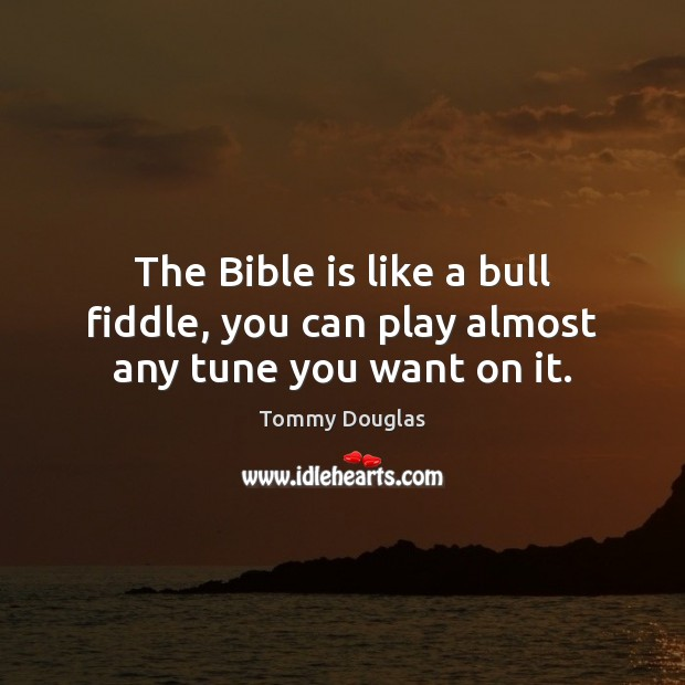 Image, The Bible is like a bull fiddle, you can play almost any tune you want on it.
