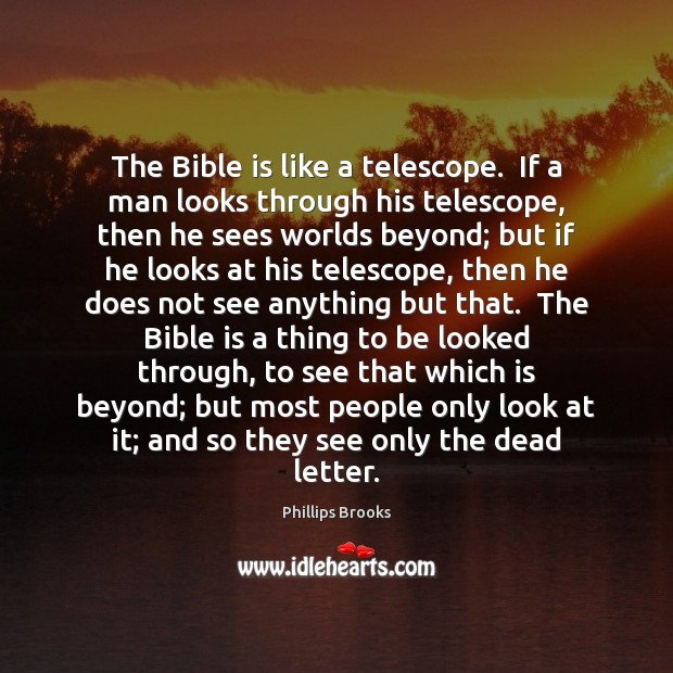 The Bible is like a telescope.  If a man looks through his Phillips Brooks Picture Quote