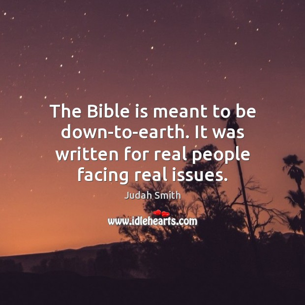 The Bible is meant to be down-to-earth. It was written for real people facing real issues. Judah Smith Picture Quote