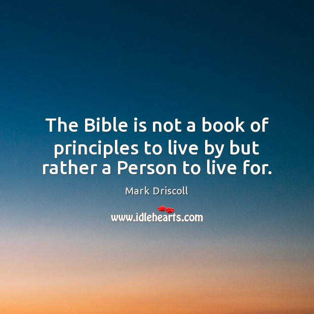 The Bible is not a book of principles to live by but rather a Person to live for. Mark Driscoll Picture Quote