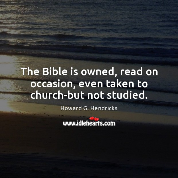 The Bible is owned, read on occasion, even taken to church-but not studied. Howard G. Hendricks Picture Quote