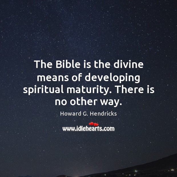 The Bible is the divine means of developing spiritual maturity. There is no other way. Howard G. Hendricks Picture Quote