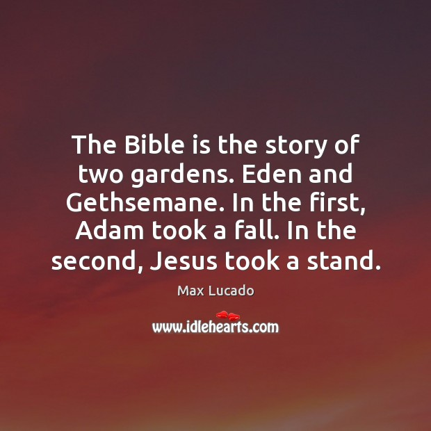 Image, The Bible is the story of two gardens. Eden and Gethsemane. In