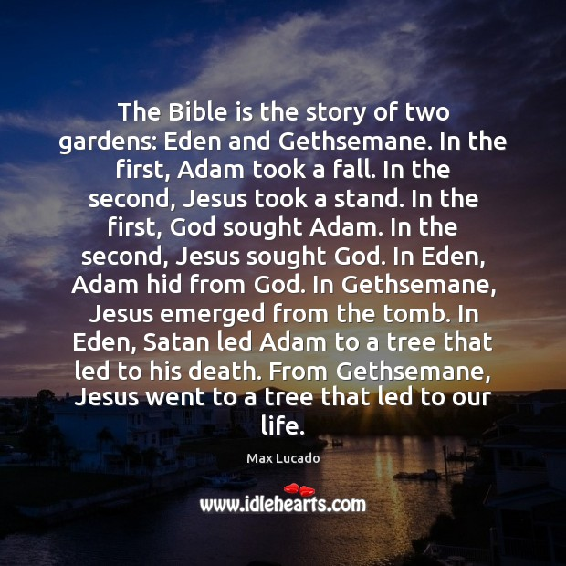 Image, The Bible is the story of two gardens: Eden and Gethsemane. In