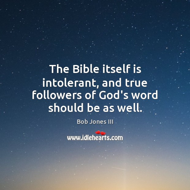 Image, The Bible itself is intolerant, and true followers of God's word should be as well.
