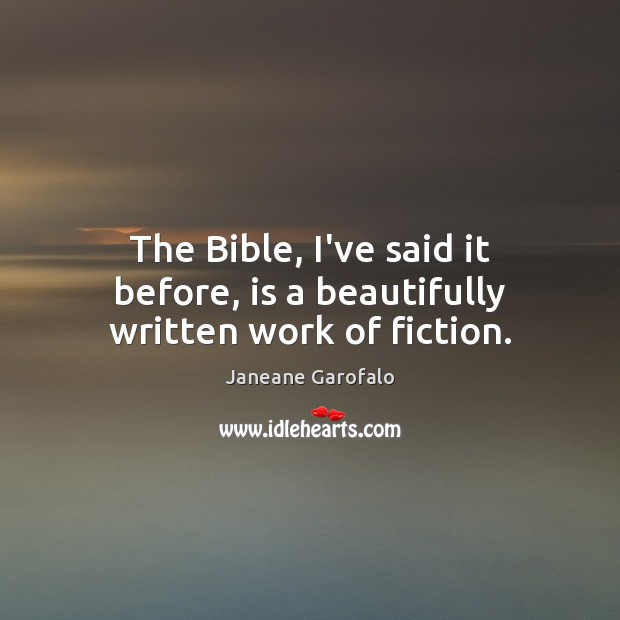 The Bible, I've said it before, is a beautifully written work of fiction. Janeane Garofalo Picture Quote