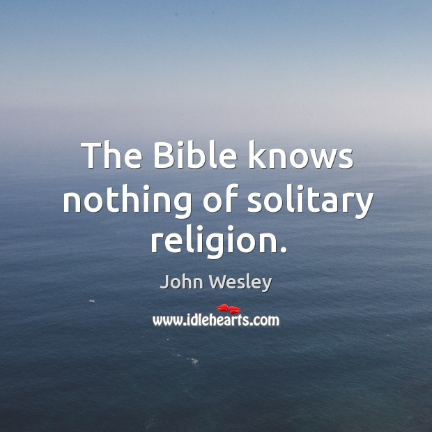 The bible knows nothing of solitary religion. Image