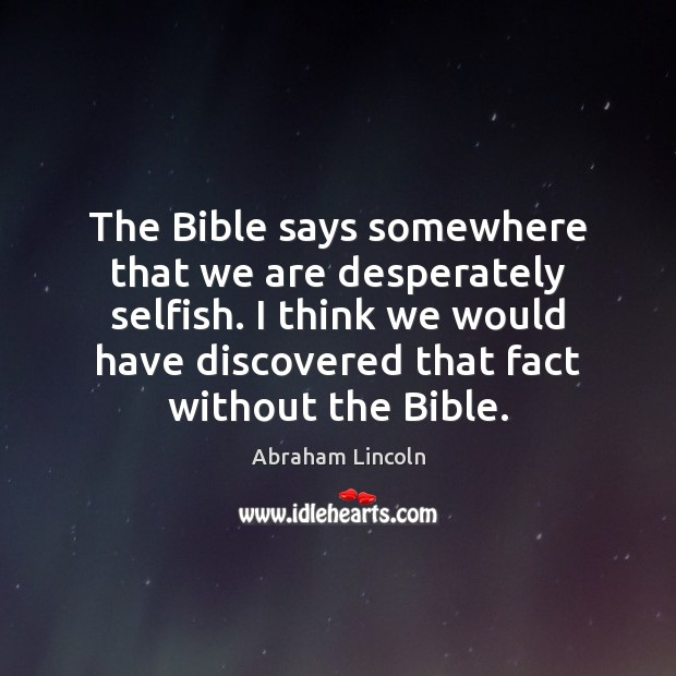 Image, The Bible says somewhere that we are desperately selfish. I think we