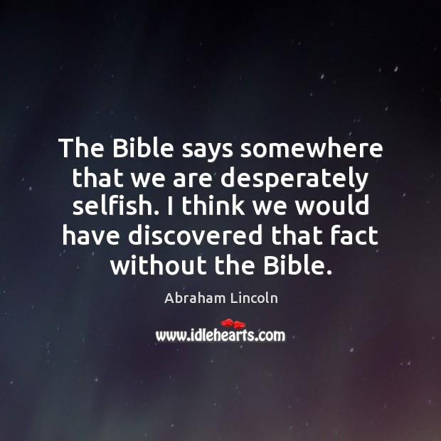 The Bible says somewhere that we are desperately selfish. I think we Image
