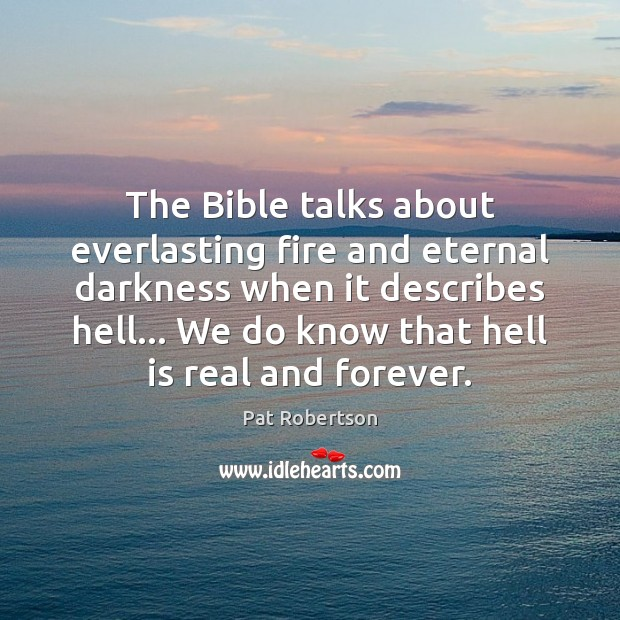 The Bible talks about everlasting fire and eternal darkness when it describes Pat Robertson Picture Quote