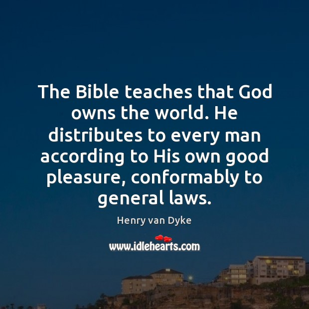 The Bible teaches that God owns the world. He distributes to every Henry van Dyke Picture Quote