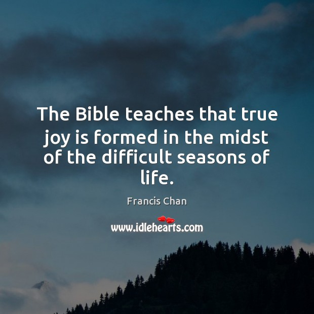 The Bible teaches that true joy is formed in the midst of the difficult seasons of life. True Joy Quotes Image