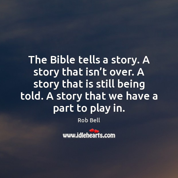 The Bible tells a story. A story that isn't over. A Rob Bell Picture Quote