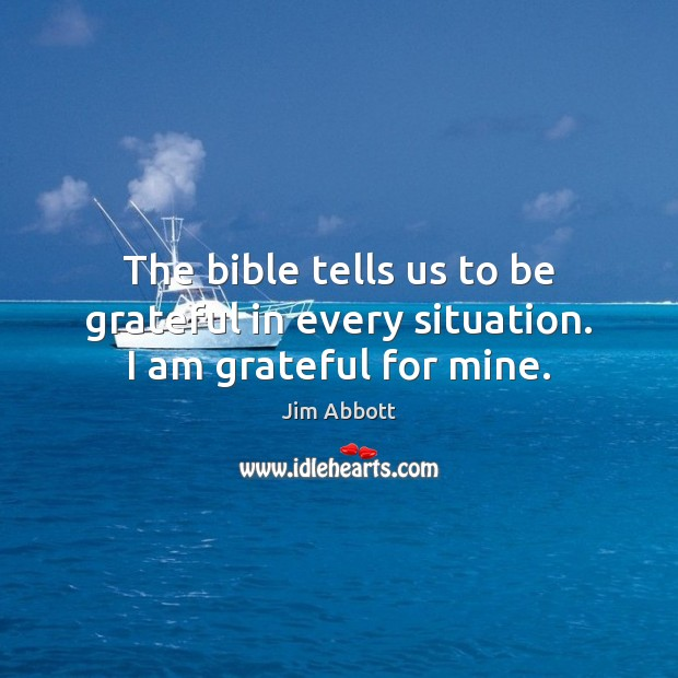 The bible tells us to be grateful in every situation. I am grateful for mine. Jim Abbott Picture Quote