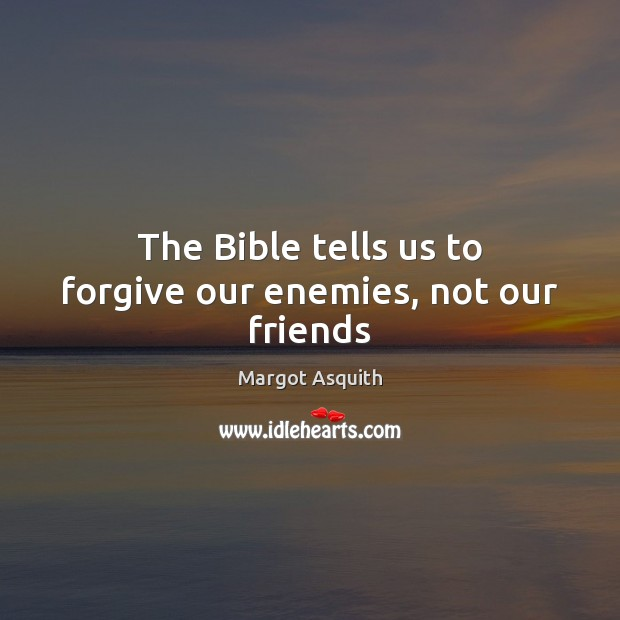 The Bible tells us to forgive our enemies, not our friends Margot Asquith Picture Quote
