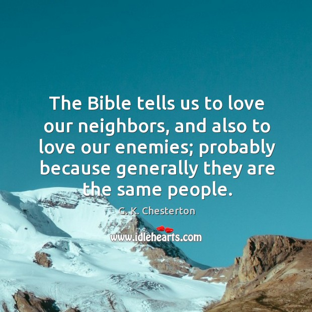 The bible tells us to love our neighbors, and also to love our enemies; G. K. Chesterton Picture Quote