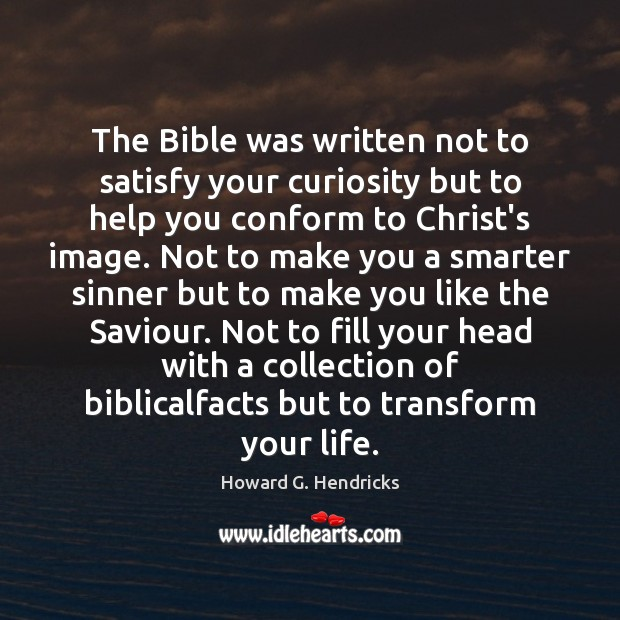 The Bible was written not to satisfy your curiosity but to help Howard G. Hendricks Picture Quote