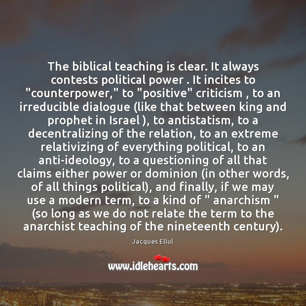The biblical teaching is clear. It always contests political power . It incites Jacques Ellul Picture Quote