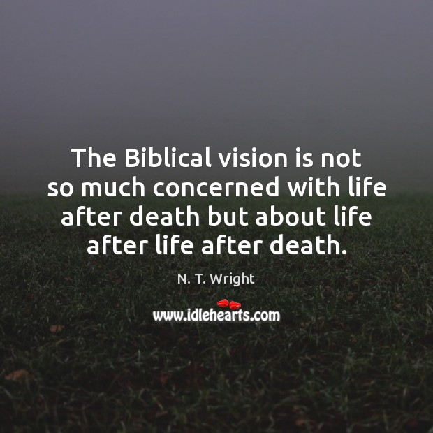 The Biblical vision is not so much concerned with life after death Image