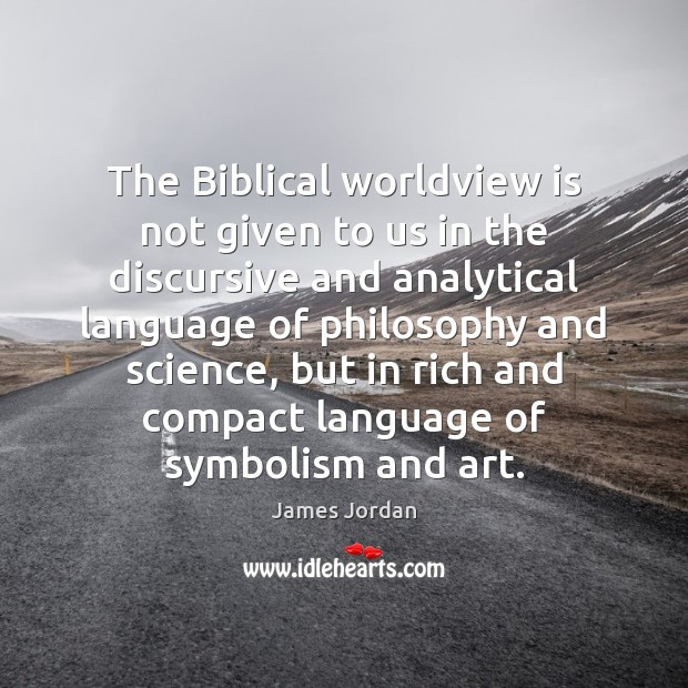 The Biblical worldview is not given to us in the discursive and Image