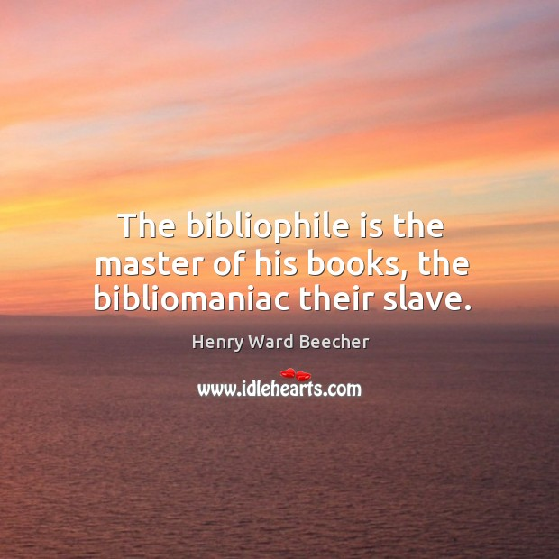 Image, The bibliophile is the master of his books, the bibliomaniac their slave.