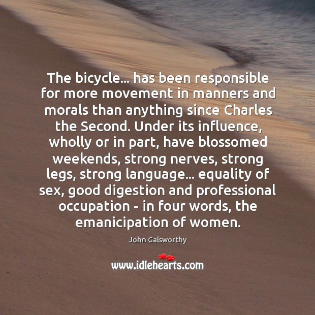 The bicycle… has been responsible for more movement in manners and morals John Galsworthy Picture Quote