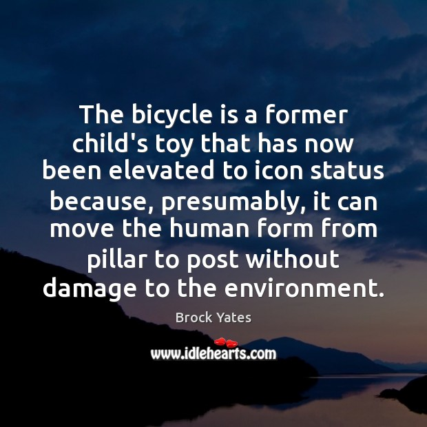 The bicycle is a former child's toy that has now been elevated Brock Yates Picture Quote