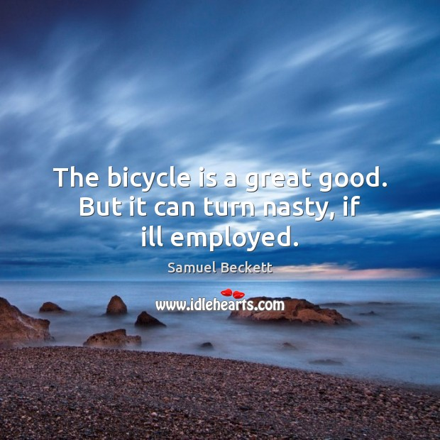 The bicycle is a great good. But it can turn nasty, if ill employed. Image