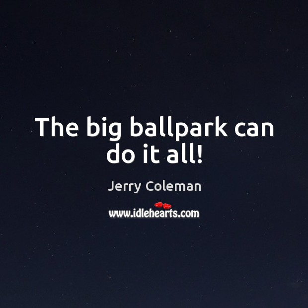 The big ballpark can do it all! Image