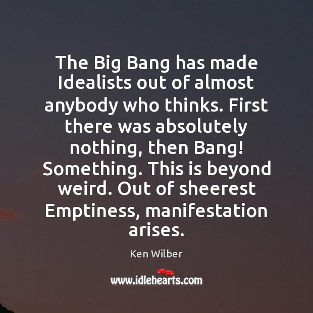 The Big Bang has made Idealists out of almost anybody who thinks. Image