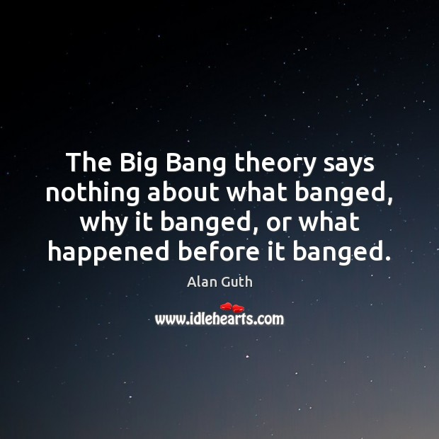 Image, The Big Bang theory says nothing about what banged, why it banged,