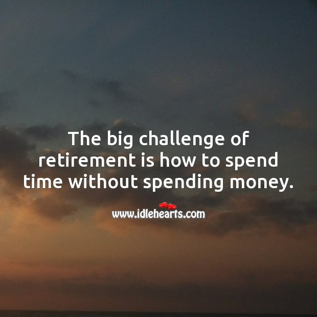 The big challenge of retirement is how to spend time without spending money. Retirement Quotes Image