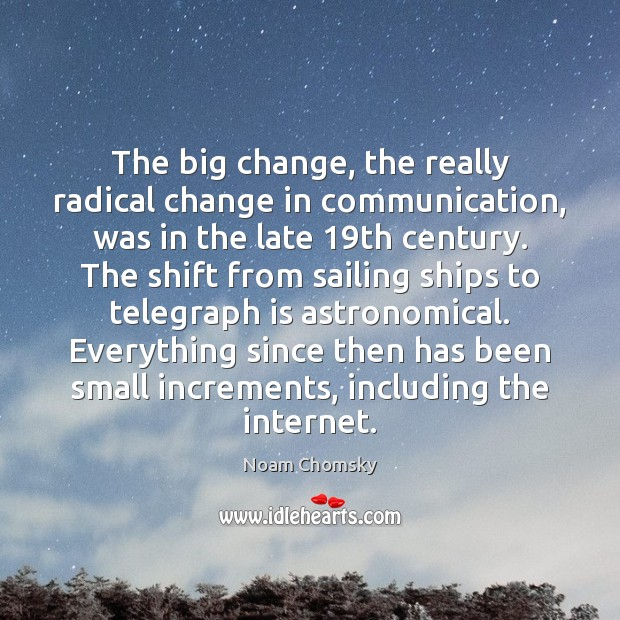 The big change, the really radical change in communication, was in the Noam Chomsky Picture Quote