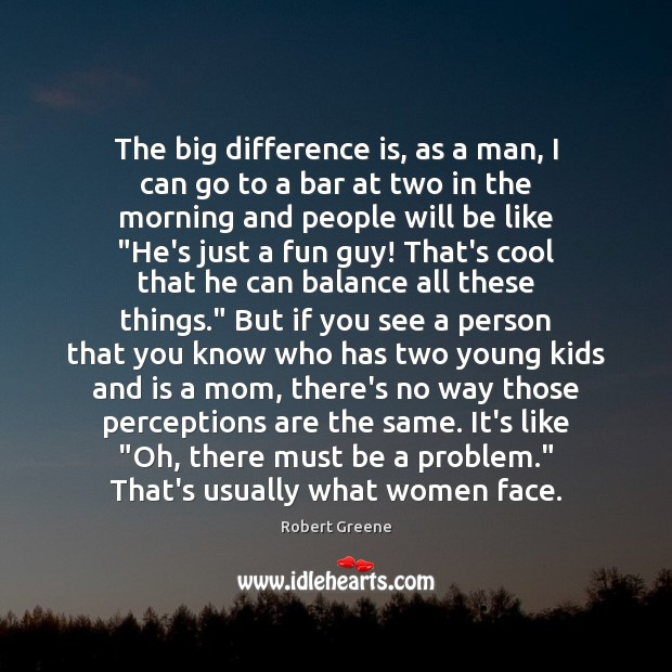 The big difference is, as a man, I can go to a Image