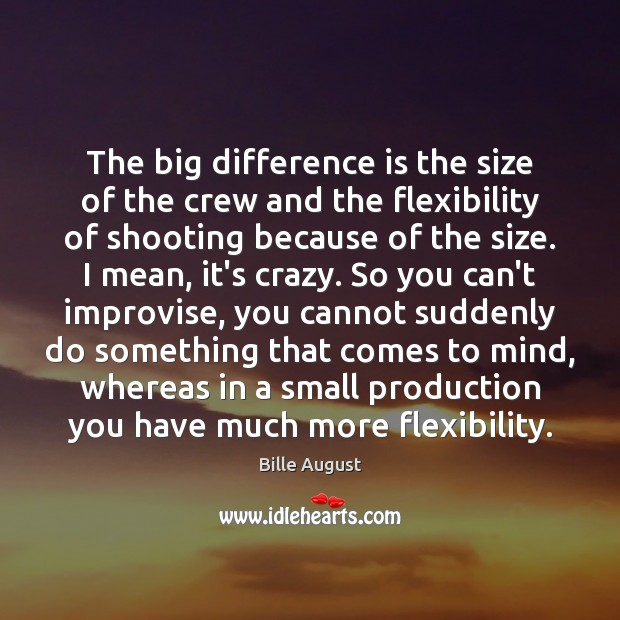 The big difference is the size of the crew and the flexibility Bille August Picture Quote