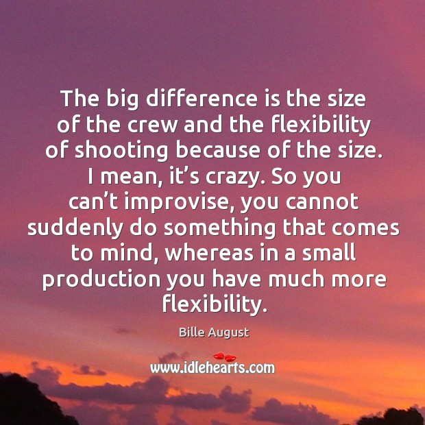 The big difference is the size of the crew and the flexibility of shooting because of the size. Bille August Picture Quote