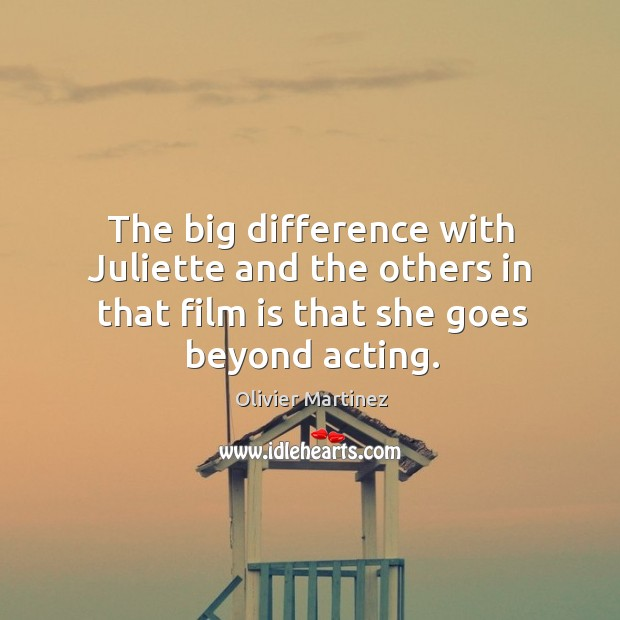 The big difference with juliette and the others in that film is that she goes beyond acting. Image
