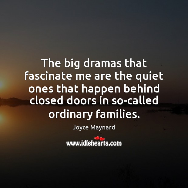 The big dramas that fascinate me are the quiet ones that happen Joyce Maynard Picture Quote