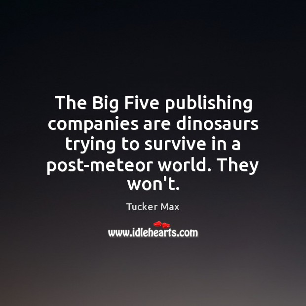 The Big Five publishing companies are dinosaurs trying to survive in a Tucker Max Picture Quote
