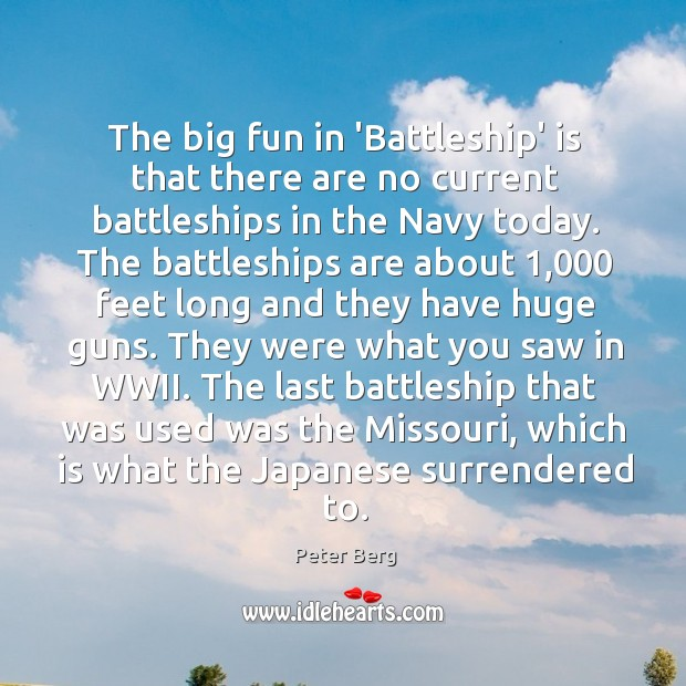 The big fun in 'Battleship' is that there are no current battleships Peter Berg Picture Quote