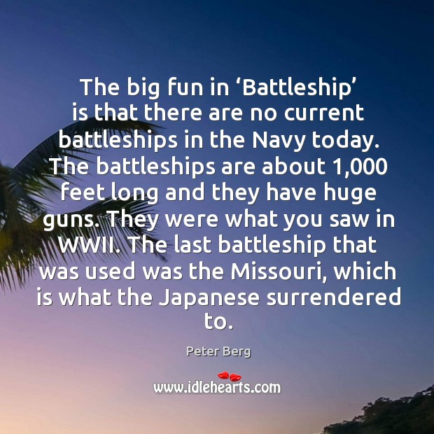 The big fun in 'battleship' is that there are no current battleships in the navy today. Peter Berg Picture Quote