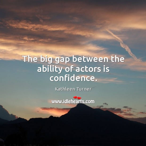 The big gap between the ability of actors is confidence. Image