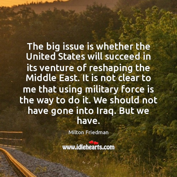 The big issue is whether the United States will succeed in its Milton Friedman Picture Quote