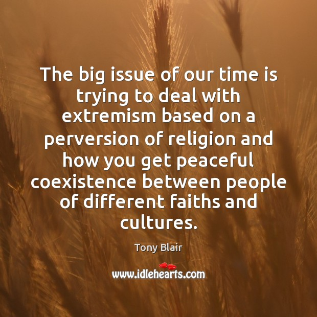 The big issue of our time is trying to deal with extremism Coexistence Quotes Image