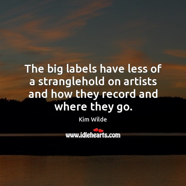 The big labels have less of a stranglehold on artists and how Kim Wilde Picture Quote