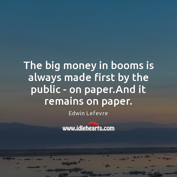 The big money in booms is always made first by the public Image