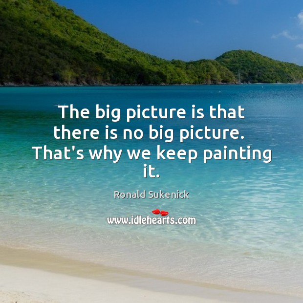The big picture is that there is no big picture.  That's why we keep painting it. Image